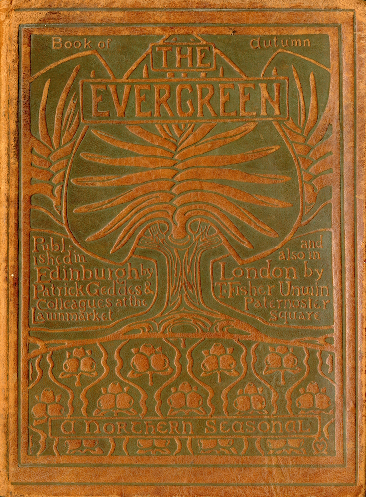 "The front cover is brown leather decorated with nature motif. In the upper two-thirds of the page are three tree shapes that seem to be composed of Evergreen tree needles at the top and saplings as bases. There is an outline around each of the tree's that seems to be a petiolated, entire cordate leaf that seems to be the shape of a leaf from an empress tree. There is one directly in the foreground and two on either side that are partially visible. By the top of the centre tree is the title of the publication ""The Evergreen"". AT the very top of the page is written ""Book of"" on the left side and then ""autumn"" on the right. On the left side of the trunk it says ""Published in Edinburgh by Patrick Geddes & Colleagues at the Lawnmarket"" and on the right side of the trunk it reads ""and also in London by T. Fisher Unwin Paternoster square"". Beneath the image of the tree there is a patterned images of three mistletoe gathered on top of four leaves across the lower third section of the page. Towards the bottom of the cover presented in a boarder is ""a northern seasonal"". The entire image is outlined by an embossed frame."