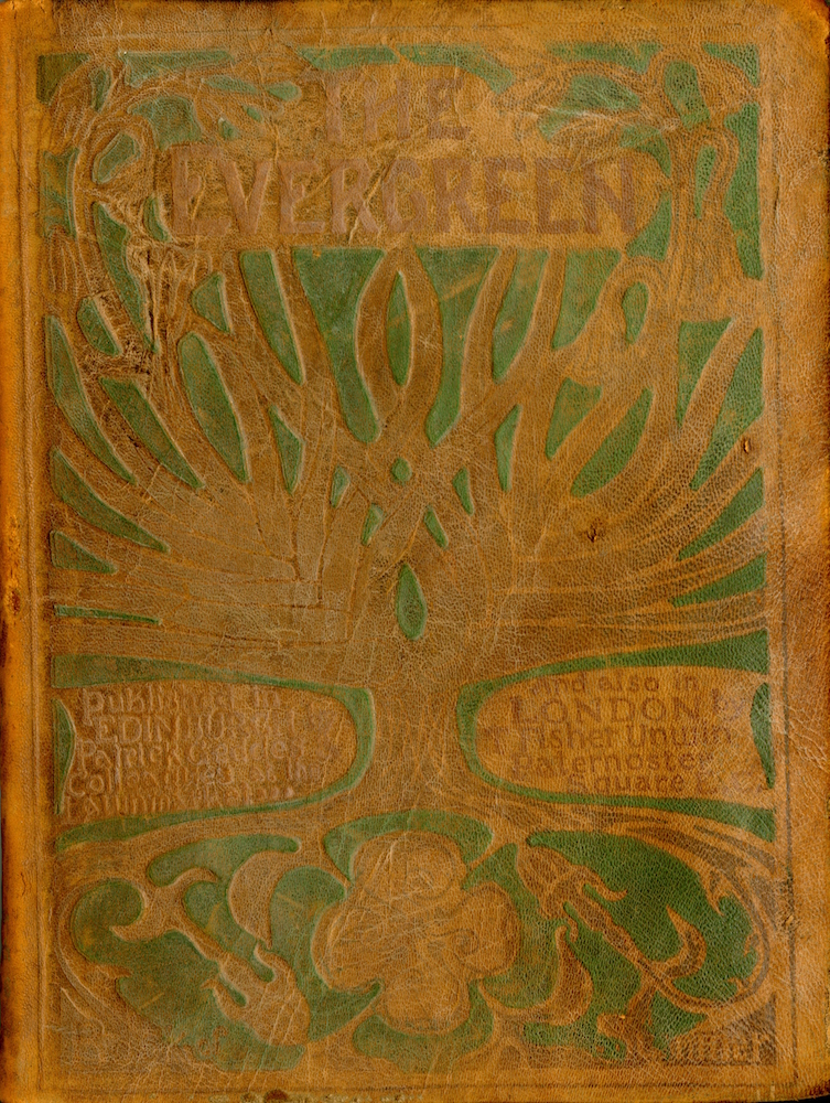 "Front cover is brown leather decorated with a tree motif. Centred at the top of the image is the title, ""The Evergreen"" in capital letters. A large tree and its branches take up the majority of the cover. On the center bottom left of the cover, beside the trunk of the tree, it reads, ""published in EDINBURGH by Patrick Geddes Colleagues at the Lawnmarket…"" The text continues on the right side of the trunk. It reads, ""And also in LONDON by T. Fisher Unwin Paternoster Square E. C."" by Patrick Geddes & Colleagues at the Lawnmarket of Edinburgh."" The roots of the tree extend below this text to the bottom of the frame of the image. Intertwined with the roots there are flowers. On the bottom center of the cover, there is a decorative pattern of four swirls. The brown leather cover is embossed in muted colours of green and red-ish brown. Image is vertically displayed."
