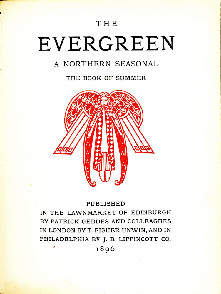 "Centered at the top of the page is the title and subtitle, all in caps, arranged over four lines: ""The / Evergreen / A Northern Seasonal /The Book of Summer."" Centered below this text, in reddish-orange coloured ink, is a decorative ornament in the shape of an angel. The angel is symmetrical and is holding pan pipes, with one pipe in either hand. The angel's face is rendered with simple lines and the gaze is directed forward. The angel is wearing a long diamond checkered cloak with a white robe and pleated skirts visible underneath. The angel's feet are visible beneath the inner skirts, with toes pointed downward. The angel has long sleeves that extend slightly below the feet. These sleeves are patterned with dots; they are curved up at the bottom. Two large stylized wings extend from each of the angel's shoulders. The ornament is displayed in a portrait orientation with no border. Below the ornament, and centered at the bottom of the page, the publishing information appears over 6 lines, centred, and in all caps: ""Published / in the Lawnmarket of Edinburgh / by Patrick Geddes and Colleagues / in London by T. Fisher Unwin, and in / Philadelphia by J. B. Lippincott Co. /1896."""