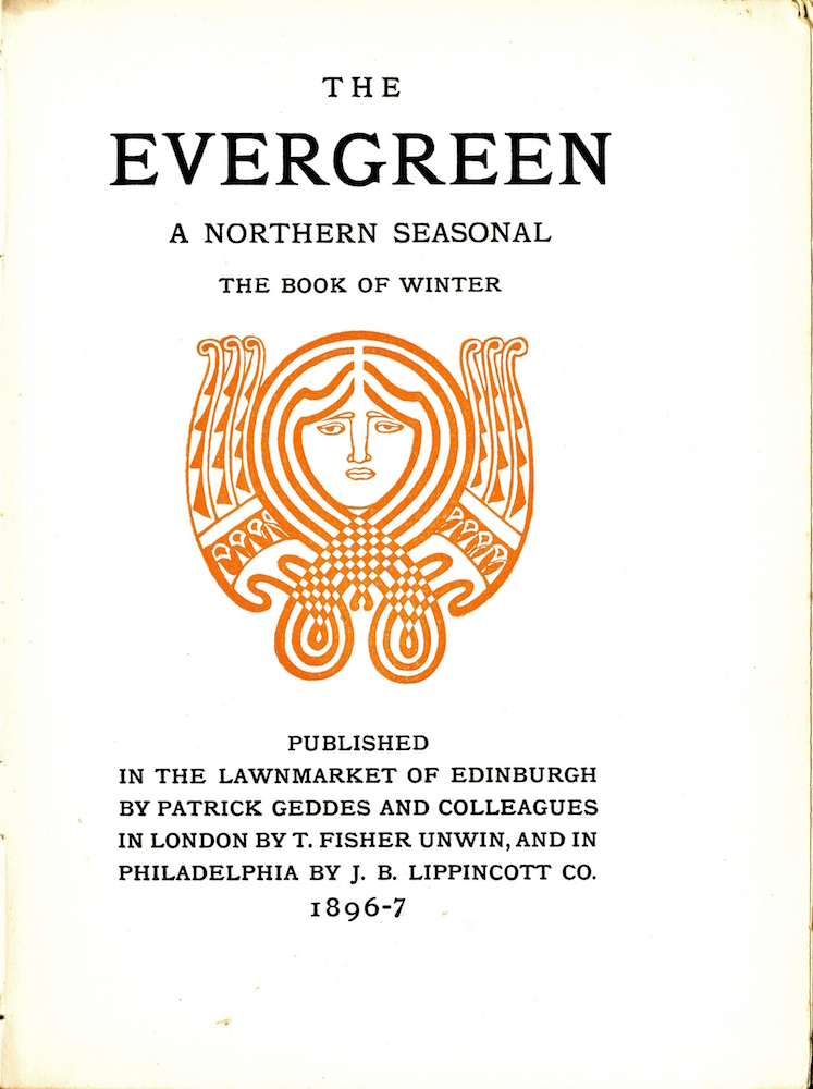 """Centered at the top of the page is the title and subtitle all in caps arranged over four lines The """"Evergreen A Northern Seasonal The Book of Winter"""". Centered below this text in reddish orange colored ink is an ornament in the shape of a human face surrounded by a decorative pattern. The face is rendered with simple lines the eyebrows connect to the nose with the mouth underneath The two eyes are also simply outlined with visible lids. Four thick lines surround the face appearing to represent hair. These lines cross over each other under the chin and form two loops at the bottom of the ornament. Where the lines cross over there is a checkered pattern. In the place where the lines loop back up they connect to a decorative pattern that loosely resembles two wings at either side of the face. The ornament is displayed in a portrait orientation with no border. Below the ornament and centered at the bottom of the page the publishing information appears over 6 lines centred and in all caps. Published in the Lawnmarket of Edinburgh by Patrick Geddes and Colleagues in London by T Fisher Unwin and in Philadelphia by J B Lippincott Co 1896 7."""