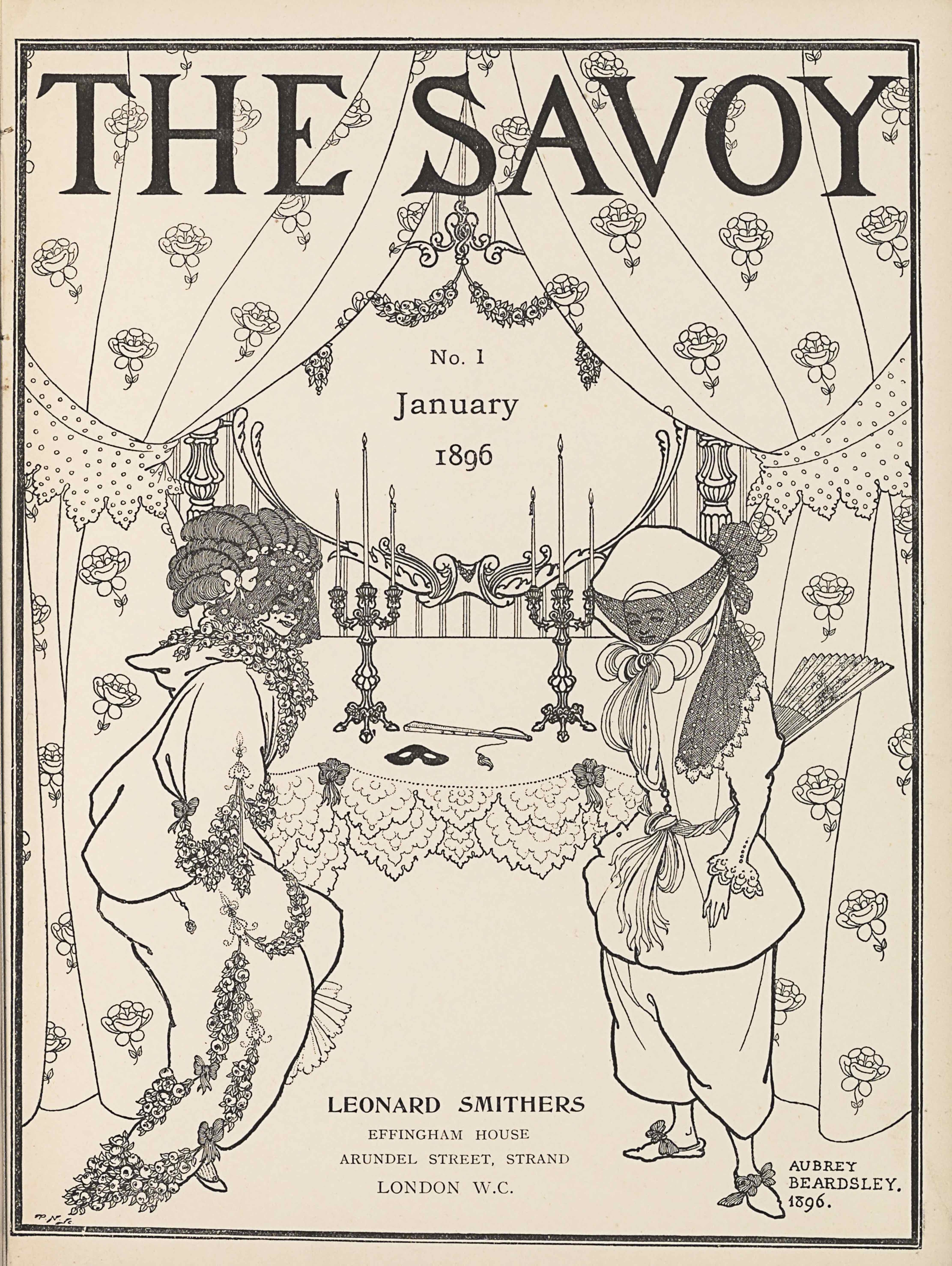 "The title-page image, in portrait orientation, combines a line-block reproduction of a pen-and-ink design with letterpress. The title, ""THE SAVOY"" [caps], appears in the top fifth of the page. At the top of the page behind the title, curtains adorned with rose flowers are split open, spanning the width of the page to descend the margins on each side. The curtains are tied off to the side with polka dotted fabric cut in decorative points jutting down at about the top third of the page. The curtains extend to nearly the base of the page, taking up a quarter of the page in width on each side. Behind the split curtains, and covered slightly by them, is an ornamented mirror that starts at the base of the title and extends down until the halfway point on the page, taking up the middle third of the page in width. The text ""No. 1"" appears within the mirror below two draped garlands of flowers. Also within the mirror is the text ""January"" and then, one line below, the text: ""No. 1,"" and one line down again from that is the text ""1896."" Below and in front of the mirror, in the mid-ground, is a table that holds two symmetrically placed three-tiered candlestick holders with lit candles extending up to the halfway point on the mirror. On the table between the candlestick holders is a black mask and a closed up, tasseled fan. The table is covered with a plain cloth that has two layers of doilies at the edge falling in front of the table. Two bows sit on the edge of the table cloth in front of each of the two candlestick holders. Standing in the foreground, to the left and right of the table, are two women. They take up just over half the page in height and about a quarter of the width each. The woman on the left is leaning forward, facing to the right, and shows a two-thirds profile of her face. She is dressed in a plain, baggy, hooded long-sleeve top and a long skirt. Bunches of flowers are tied around her neck and also at the hem of her shirt sleeve, and draped in two layers on her skirt. Her hair is tied up atop her head in coiled rows, with about four bows lined in a crown and a veil covering her face. The woman on the right is facing to the left and showing a three-quarters profile. She is dressed in a buttoned tunic coat with puffy upper sleeves that tighten at the forearm and have a ruffled sleeve. The coat is made tight at the waist with a twisted fabric belt and the same material appears tied around her neck with a large bow at her chin. She wears baggy pants that reach just below the knee and show off bowed slippers on her feet. Atop her head is a large bonnet that covers all of her hair and ears. A veil covers her face and is tied at the back of her hat, with the excess material from the tie draping down across her left shoulder. A large fan emerges from her back, slightly spread and decorated with a floral pattern. Between the two women is mostly blank space until the centre foreground at the very bottom of the page where there is publishing information. Here appears the text: ""LEONARD SMITHERS"" [caps] and in the line below in slightly less bold font ""EFFINGHAM HOUSE"" [caps], and in the line below that: ""ARUNDEL STREET, STRAND"" [caps], and in the last line below: ""LONDON W.C."" [caps].. In the bottom right corner there is text in three rows, the first is: ""AUBREY"" [caps], the second line down is: ""BEARDSLEY."" [caps], and the third line is: ""1896."" The page is bordered in a double-line, with the inner line four-times the thickness of the exterior."