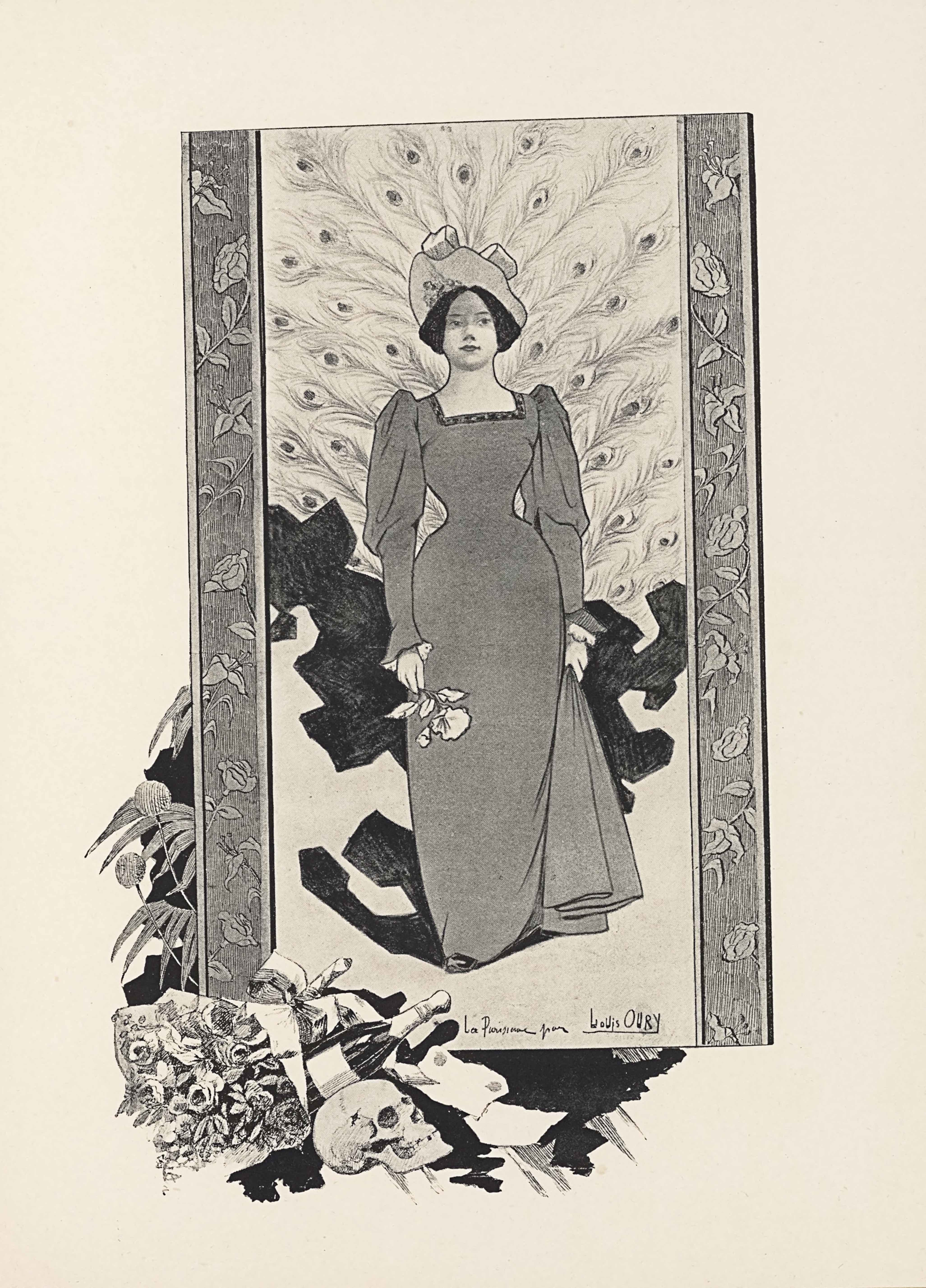 """The halftone image reproduces a poster in portrait orientation. The image is of a full-length figure of a woman, facing frontally. Out of the frame around her spill flowers, champagne, and a skull. The woman takes up almost the whole page, in a big rectangular portrait frame. The frame has a thick border on the left and right side only, with engraved roses. The woman is foregrounded, centered, and takes up three-quarters of the height and half the width of the space. She is wearing a darker gown with a square neckline that has a slight geometric pattern of squares or triangles in a thin line around the neck. The dress pinches in at the waist, with puffy shoulders and then sleeves that tighten at the forearm. In her right hand is a single flower, which she holds upside down, with the petals facing the ground. Her left hand is holding a swath of her dress and lifting the side slightly. Her hair is tied back, and she wears a large hat, tilted up away from her face with a slight floral detail on the underside of its brim and bow loops falling forwards over the edge. In the background on the bottom half of the picture is a patternless, dark geometric shape. It juts out around her skirt in blocky, irregular extensions. The top half of the picture has a background of peacock feathers that emerge out from directly behind the woman's back. They reach out all the way to the border of the picture. In the bottom right, the picture has the text """"La Parisienne May Louis OURY"""" in a single line, and with the artist's name """"Louis OURY"""" underlined. Seeping out from behind the bottom of the picture frame is a black liquid. On top of the liquid and just in front of the picture is a scroll laid out with no writing on it. To the left of that is a skull in portrait, facing to the right. Behind the skull and just before the picture is an unopened bottle of champagne lying sideways to the right and a bouquet of flowers rests on top of the bottle with the stems fallen slightly to its left. E"""