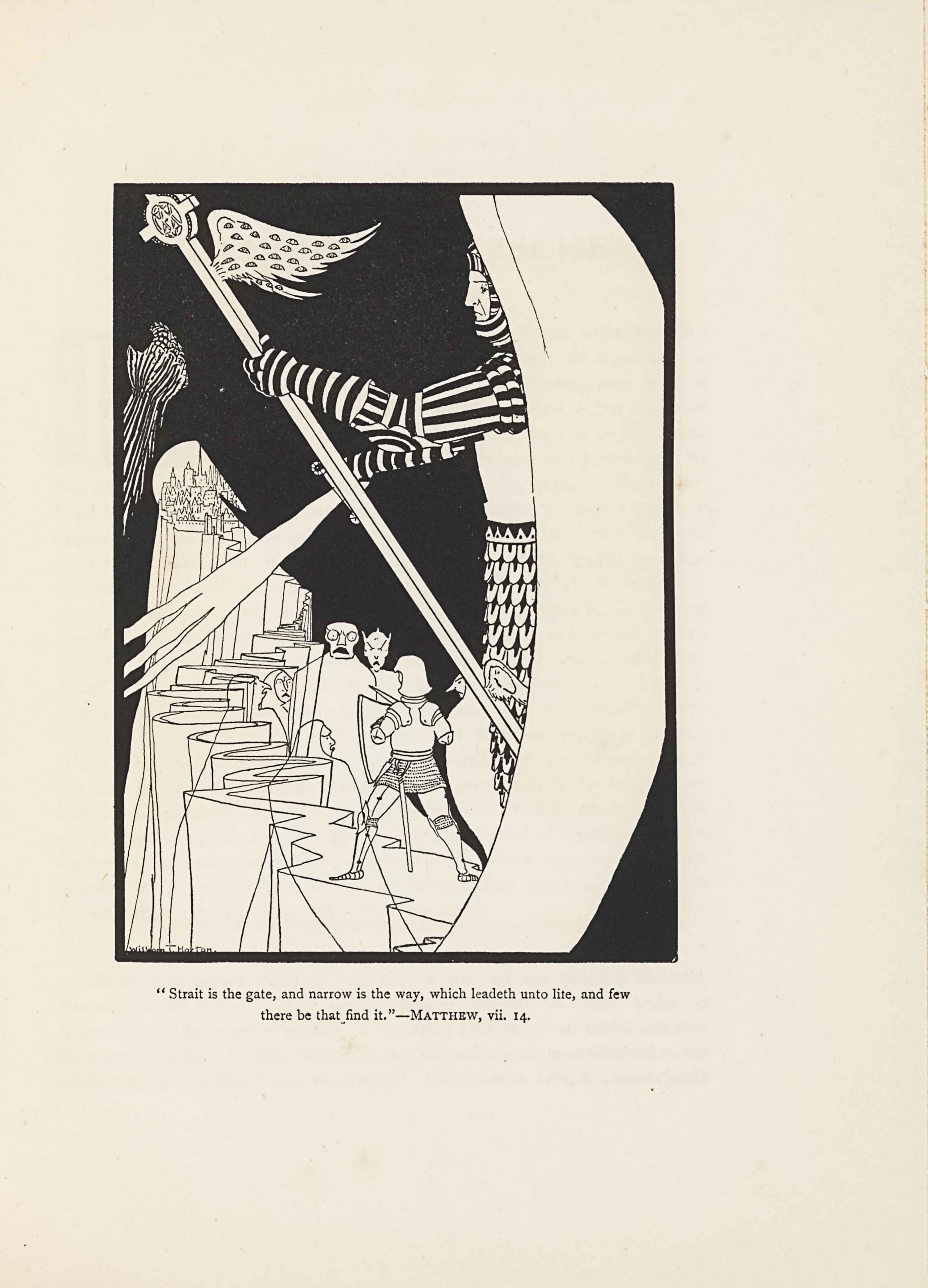 "The line block image is in portrait orientation. The image shows a fragmented scene of one knight facing off with creatures on a long and narrow path to a city that is surrounded by blackness. An oversized man taking up the whole height of the page appears in armour and floats in the air over the scene on the right side of the page. He faces to the left and is holding up a body-length polearm with a cross on the end and the Star of David in the middle of the cross. The polearm is in his left hand and is angled diagonally down to the right. The pole has two wings jutting out on the side closer to him, just below the cross and Star of David. Another smaller wing appears towards the bottom of the pole. The wings are angelic and feathered, and small eyes cover the surface of the two wings at the top of the pole. The knight's face and body are visible in profile, but a waxing, crescent moon shaped white shape covers him from the centreline of his body to the right. He is wearing armour that has a striped effect from the alternation of black and light metal strips. He wears a light chest plate and has faulds made of stacked upside down semi-circles lining his lower body. His head is covered with a striped helmet that envelopes the edges of his face. His face is comprised of a closed and straight mouth, and his eyes stare forward but slightly down on the scene below and before him. In his right hand, slightly lowered compared to his left, is a sword split into three blades. The sword is angled diagonally down to the left. The handle of the sword is covered by the pole in his other hand, but the guard is partially visible and decorated with a gem on each end. The sword blades layer over top of the scene below, and appears to be striking an unseen figure on the extreme left of the picture plane glimpsed only in the form a a mailed hand and forearm emerging diagonally up to the right. The gauntlet is made of streaks of light on the black background. The hand is partially curled inward. The Star of David is directly above the hand on the page, while the gauntletted hand appears directly above the city at the top of the path. In the centre of the foreground the long path begins. It appears to be a stone precipice, and has jagged edges that turn back and forth towards the vanishing point in the slightly left aligned mid-ground. On the closest part of the path in the foreground stands a small armoured knight stands in a wide stance with his back to the viewer.. A sword hangs from the back of his belt. He is holding a shield in his left hand and another sword is in his right hand, pointed forward to fend off the creatures that surround him. To the right of the knight is a bulbous creature facing the left side of the page in profile, which appears to have no extremities. The creature has a long, pointed nose that extends far off the face. The eyebrow visible is pointed down towards the centre of the face. On the far side of the knight is a partially visible grotesque creature that has a long angular face with elf ears and eyes with eyebrows that point down towards the centre of the face. To the left is another grotesque creature, with an invisible body, showing the path in the distance through his torso. The head is block shaped and larger at the top. He has bulging wide eyes, a downturned and open mouth, and a large block-like nose. To the left of him is another grotesque creature visible only by their head and neck, turned to face the knight and wearing a robe that tightens around the face, showing only a furrowed brow, long pointed nose, and downturned open mouth. On the left of the path are three ghostly creatures, shown in outline overlay, with the scene visible through them, their backs to the viewer and their faces turned toward the knight and the grotesque creatures. All the creatures are wearing robes and no arms or legs are visible. The winding upward path leads to a city shown in skyline view in the distance, appearing about halfway up the left side of the page. Around the path is stark blackness, which comprises the rest of the background. The artist's signature appears in the bottom left corner of the page, in a horizontal line aligned with the left edge resting on top of the border. The text is: ""William T. Horton."" Beneath the frame is the biblical caption: ""Strait is the gate, and narrow is the way, which leadeth unto lite, and few there be that find it.""—MATTHEW, vii.14."