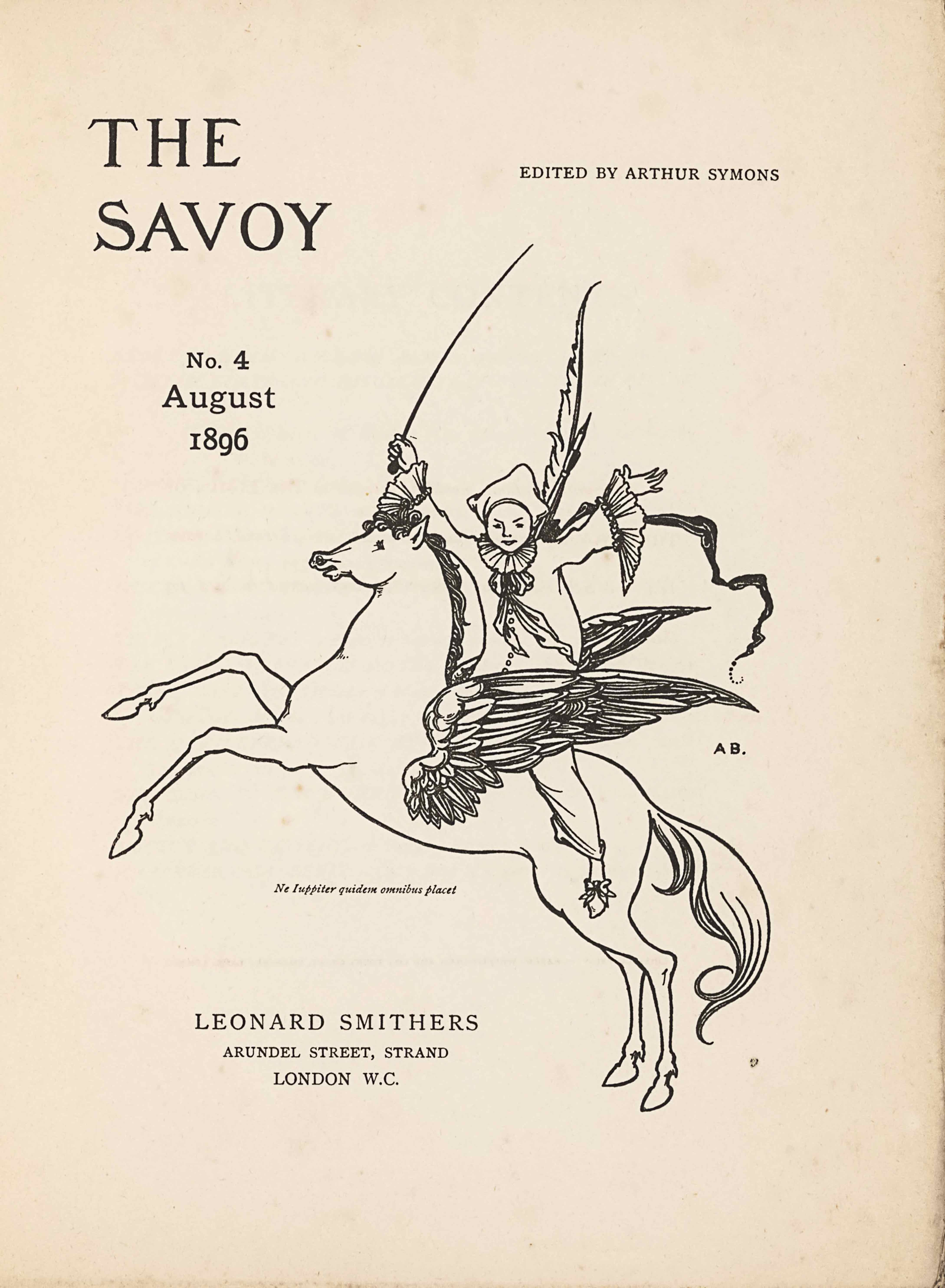 "The unframed title page, in portrait orientation, combines a line-block reproduction of a pen-and-ink design with letterpress. The image shows one figure [a Pierrot] riding a winged horse [a Pegasus] in the centre of the page with publishing information printed in the surrounding area. In the upper left corner is the text: ""THE"" [large caps] and one line below the text: ""SAVOY"" [large caps]. These two lines of text are left-aligned and indicate the title: ""THE SAVOY"" [caps]. To the right side of the page and appearing in line with the centre of the title text is the editing information: ""EDITED BY ARTHUR SYMONS"" [small caps]. Below the title on the left side of the page, still in about the top third, is the text: ""No. 3"", and below that the text: ""July"", and below that line: ""1896"". These three lines are centered with each other. To the right of this text is the image of the figure on the horse. The horse and figure are facing towards the left; the horse is in profile and the figure is turned to face the viewer. The horse is rearing, with both front legs lifted up into the air. The horse spans the width of the page and is about half of the page height. The horse has a long tail trailing behind. The horse's mouth is slightly opened and the pointed ears are pulled back. The mane is curled and a few pieces fall forwards toward the eyes. The horse has large wings emerging from the sides of its ribcage. The wings are made up of many feathers of various sizes and are formed like eagle wings, with a smaller section on the bottom half and a larger pointed portion of wing on the top half. Between the wings sits a male figure dressed like a Pierrot or clown. The figure has his upper body turned to face the viewer, with both arms opened wide and lifted up into the air. He is wearing slippers with a bow on the toe, baggy pants that fall just above the ankle, and a baggy shirt that has buttons up the front. The shirt has large ruffles on the sleeve hems and a large ruffle around the figure's neck, finished with a ruff and flowing, loosely tied bow. He is wearing a white three-cornered hat. The figure has a long whip in his right hand that extends high above him. A feather pen and paint brush extend over his shoulder behind his back, and a banner or pennant flows behind him. To the right of the centre of the horse and figure, just below the right wing tip, is the small text: ""A B."" [caps]. A Latin epigraph appears just below the belly of the horse, very small and italicized, which reads: ""Ne luppiter quidem omnibus placet"" [Not even Jupiter can please everyone]. Centered below are the three final lines of text. The first line, and largest sized text of the three, reads: ""LEONARD SMITHERS"" [caps]. The second line reads: ""ARUNDEL STREET, STRAND"" [caps]. The third and final line centered below is the mid-size between the above two lines, and it reads: ""LONDON W.C."" [caps]."