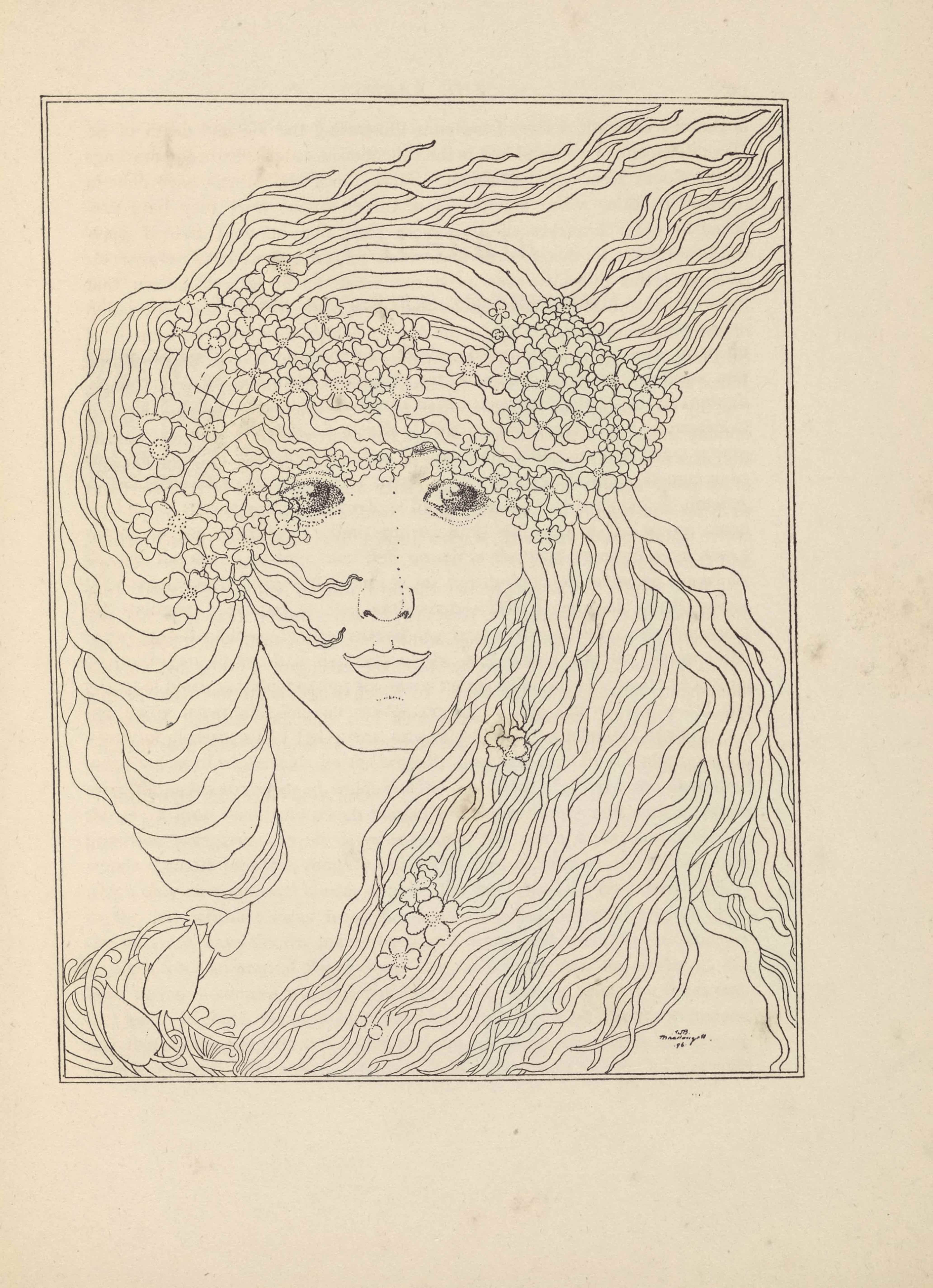 """The line-block reproduction of a pen-and-ink drawing by W. B. Macdougall is in portrait orientation and bordered by a double lined rectangular frame. The light line drawing depicts a woman facing forward, showing her face, hair, and neck. Her hair is made of thick wavy strands, framing her left jaw and crossing in front of her neck before curving around her right shoulder. The hair resting on her right shoulder ends in flower petals. The hair on the right side of her head curves up and around the back of her head flowing off into the top right corner of the image. Clustered in her hair around the crown of her head are garlands of four-leaf clovers or four-petaled flowers; there are a few more lower down in her hair as well. Her eyes are sketched via stippling and in this way stand out from the rest of the drawing which is linear. There is a signature at the bottom-right of the image: """"WB Macdougall."""" Beneath the name is the number 96 with a dot on the left and right sides."""