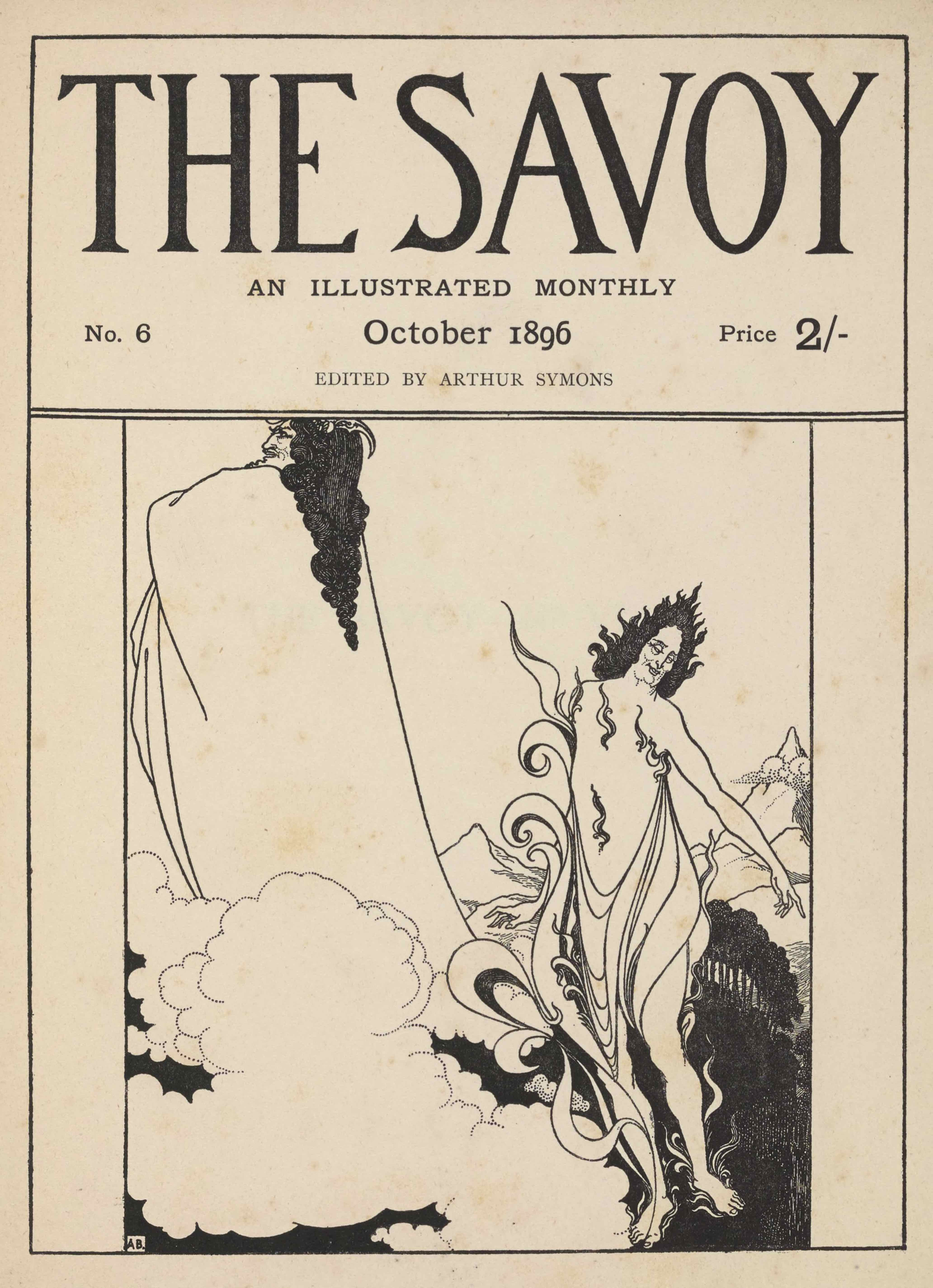 "The cover design, in portrait orientation, combines letterpress and a line-block reproduction of a pen-and-ink design by Aubrey Beardsley. The publishing information occupies the top third of the page, followed below by artwork. The page is divided into boxes. At the top, there is a rectangle taking up one-third of the page. Inside the rectangle is the text: ""THE SAVOY"" [caps] in display type, comprising the top two-thirds of the box in height. Below that text, and centered, set in smaller font, appears: ""AN ILLUSTRATED MONTHLY"" [caps]. In the line below that there is small text aligned to the left side that says: ""No. 6"". In the same line, centred, is the text: ""October 1896"". In the same line, right aligned, there is the text: ""Price 2/-"". One line below and centered the letterpress reads: ""EDITED BY ARTHUR SYMONS"" [caps]. The artwork below is of two supernatural figures floating above a landscape; they appear to be characters from Wagner's opera, Das Rheingold, Loge, the god of fire, and Wotan, king of the gods (compare Savoy volume 2 pa 193). .The supernatural figure in the foreground is on the right side of the page and takes up about half the framed space in height. Its bare feet rest on the bottom frame of the illustration. It floats just to the right of a cloud that occupies the centre bottom left of the picture frame. It is, facing towards the viewer, with its head turned left and its left arm pointing out to the right edge of the illustration. It is wearing a loose robe: the fabric wraps around its legs and across its midsection, pinned on both sides by the armpits. The robe is made out of draped fabric. Small flames spread across the figure's torso. One larger flame extends from the figure's right foot up to just past its right shoulder. The figure has black hair that is divided into smaller flame--like strands, which come to a point sticking directly up at the crown of its head. To the right behind the figure is a grove of trees, tightly packed and thick with leaves. Behind this grove stands rolling foothills that lead to a sharply peaked mountain on the right edge of the page, halfway up from the bottom of the page. Behind and to the left of the figure stands another jagged peak, but this one is about half the size of the other, and doesn't rise so sharply. To the left of the first figure are puffy rounded clouds that extend to the left edge of the page, and continue upwards to just cover about one-quarter of the page. From amongst these clouds arises the second supernatural figure, located behind and to the left of the first. It extends to the very top and left edges of the artwork, its head resting just below the banner of publishing information. It is facing towards the left, with its body turned away from the viewer. It is wearing a long robe that covers the entirety of its body, but it is held up in such a way to suggest that its arms are crossed high up on its chest. It has long curled black hair that reaches halfway down its back, tapering to a point. Its face is in profile, with a pointed chin and defined nose. In its hair it has what might be a horn that curves back, or a type of hair accessory. In the bottom left corner a white box contains the black initials of the artist: A.B."