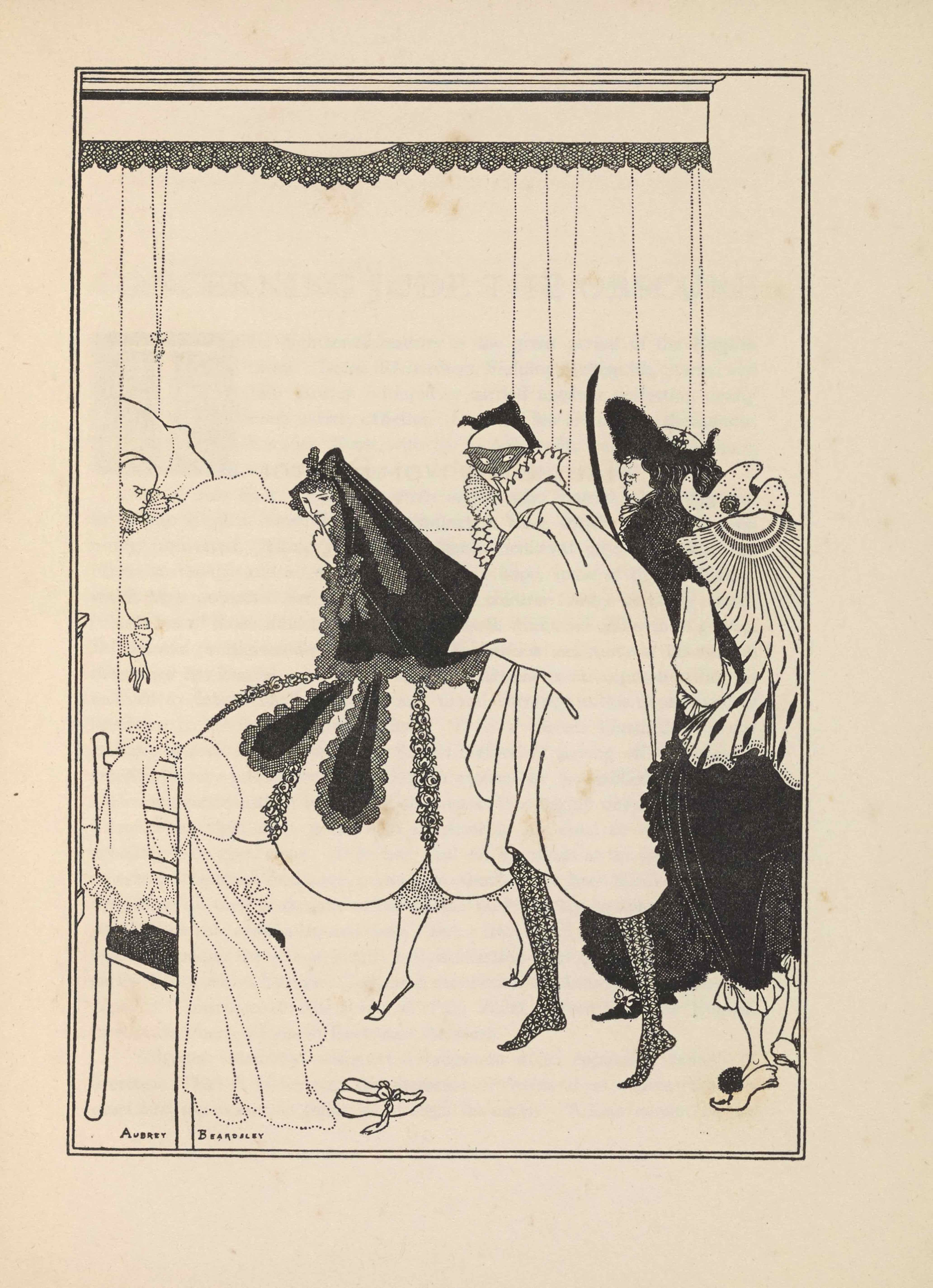 "The halftone reproduction of a pen-and-ink drawing by Beardsley is in portrait orientation, surrounded by a double-lined rectangular border. The illustration depicts a bedroom with the dead Pierrot (a sad clown) in bed in the background, and other stock figures from the commedia dell'arte in the foreground: Columbine (a perky maid servant), Arlecchino (Harlequin), Pantalone (a greedy old man), and Il Dottoro (a know-it-all doctor). In the bottom left corner is the artist's signature: ""Aubrey Beardsley,"" with the first and last name separated by the back right leg of a wooden chair. The chair sits in the left side of the foreground, facing towards the centre of the scene, with only the back two legs visible, as the seat is heaped with items of clothing. The back of the chair has four horizontal rails connecting the back legs; the bottom one supports the black chair seat. Pierrot's frock hangs over the back of the chair, flowing over the seat and on to the ground. The frock is sketched with small dotted lines that depict edges and folds in the fabric. The frock has ruffles visible at its collar and around the sleeve cuffs, all made via the same technique of dots. Hanging off the top of the right chair back is a pierrot cap made of the same dot pattern. On the floor beside the frock is a pair of slippers with laces tied in bows. The midsection of the image is taken up by five figures. The deceased Pierrot in the background lays covered in a blanket made of the same dot pattern. He is wearing a frock with ruffles at the collar and sleeves; his right arm rests atop the blanket. Pierrot's head rests against a headboard, although only the right half of the headboard is visible as the fold of a curtain blocks off the left side. There are more bed curtains in the background created by dotted lines, hanging from the lacey valance of the canopy. A woman (Columbine) stands over Pierrot's body, leaning forward over his deathbed but with her face is turned to the left to face the viewer. She is holding her left index finger against her lower lip as if to shush the viewer. Her black veil extends down her back, along its perimeter there is a thick cross hatched border. Several ribbons of the same black material stream off the bonnet and over her skirt. Her skirt is formed in large decorated curved pieces. At each curve in the bottom of the skirt there is a series of tightly packed flowers that form a line going up to the woman's waist. The lower half of her legs stretch out from under her skirt; she is wearing dot patterned pantalets that reach down to her calves. She is wearing slippers. The man to her right, Arlecchino or Harlequin, is closer to the audience. His legs are pointed to the left towards Pierrot but his upper body is facing the audience. He is wearing stockings made of a floral design. He is making the same gesture as the woman with his left index finger against his lower lip. He is wearing a mask, white frock with a ruffled collar, and a tri-cornered black hat. The man directly behind the Harlequin is Iil Dottoro, the doctor, who stands in profile facing left, with the majority of his figure hidden behind the third and fifth figures. He has black dress shoes on with white laces tied in a bow. He is wearing a long black overcoat that extends down to his ankles, textured like fur. At his collar there are white ruffles. He has wisps of black facial hair on his chin and his nose hooks sharply down. He has flowing black hair that extends out of sight atop his overcoat. He has a hat on that has a wide brim at the front that extends upwards; at the back of his head the brim curves upwards again but ends in a point instead of widening. He is the only one of the four standing figures that rests flat footed; the others stand on the balls of their feet. At the rightmost edge of the image and closest to the viewer stands the fifth and final figure. This man, Pantalone, has his back to the viewer, with his head turned to the left. The bridge of his nose and left eye are the only visible parts of his face, the rest obscured by his left shoulder. He is wearing a white three-cornered hat patterned with dots in groups of three. He is wearing black pantaloons with white ruffles, slippers, and a decorated cape."