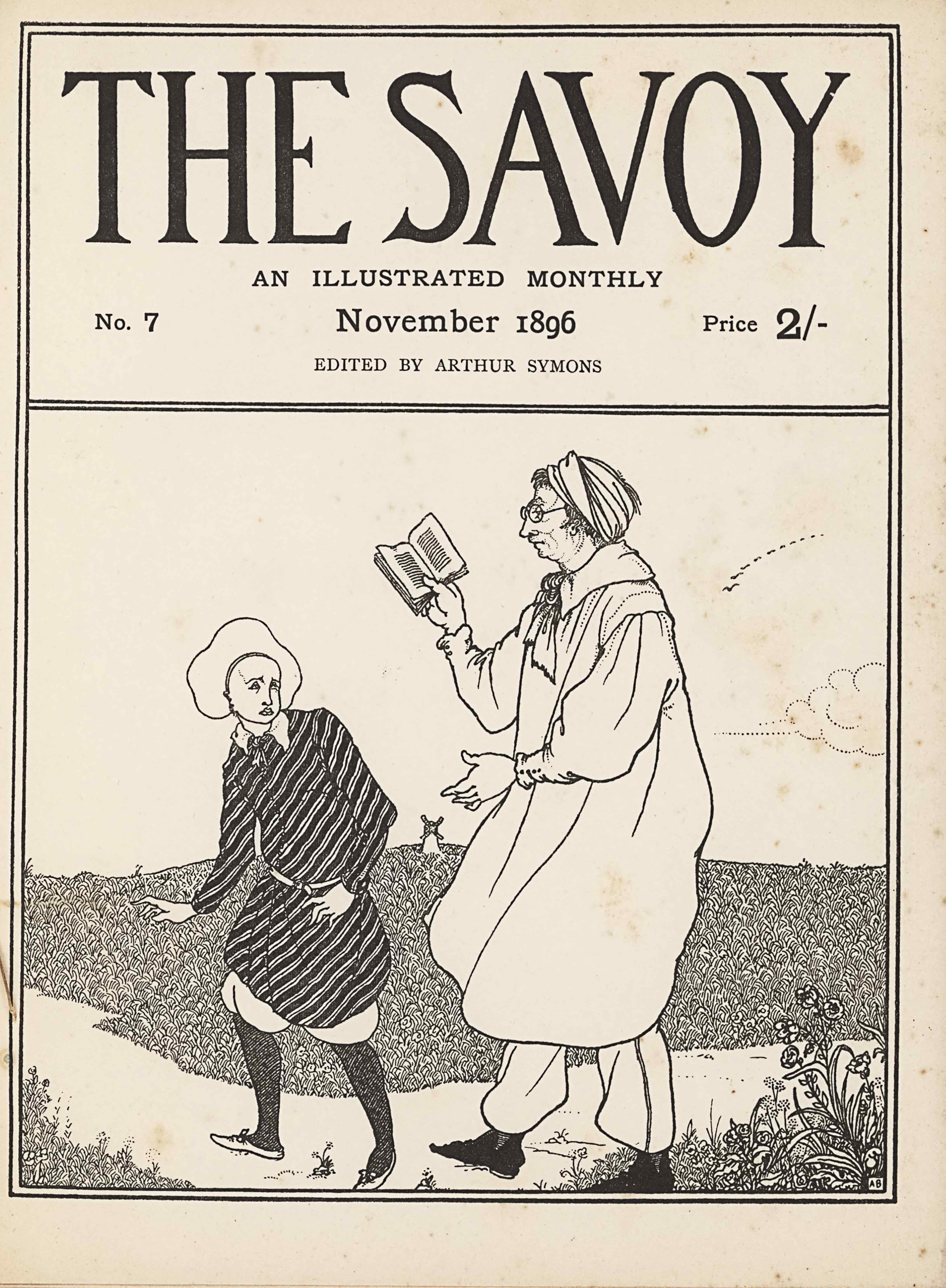 """The double-line framed cover, in portrait orientation, combines a line-block reproduction of a pen-and-ink design with letterpress. Across the top of the page appears the title in display type: """"THE SAVOY"""" [large caps]. Below the title is the centred subtitle in a smaller font that reads: """"AN ILLUSTRATED MONTHLY"""" [caps]. On the subsequent line below, left aligned, is """"No. 7"""". Centred is the date: """"November 1896"""" and right aligned is: """"Price 2/-"""". On the line below and printed in a lighter font reads: """"EDITED BY ARTHUR SYMONS"""" [small caps]. This publishing information takes up the top third of the cover design, within its own bordered section. The illustration below, occupying two-thirds of the cover design, features two central figures on a pathway curving across the foreground with short plants and grasses in front of the path. The figure on the right is a man facing in profile to the left; he is almost the height of the illustration section of the cover. He stands midstep with his left elbow at his side and his left hand stretched out before him. His right hand is raised to eye-level and in it, he holds an open book. He is wearing a wrap or turban around his head with his hair sticking out the front and back. He is wearing round glasses and has an ascot tied about his neck. His white smock extends just beyond his knees. His white pants are tucked into his back shoes. To his left on the path is a smaller, Pierrot figure, turning back to look up at the first man. Pierrot stands at shoulder height to the first figure. Pierrot has a downturned mouth and downturned eyes. He is wearing a striped tunic that extends to his knees with a thin white belt tied around his waist. The bottoms of his breeches are tucked into knee-length black socks and he has white shoes. Stretching out past the pathway, in the background, is a field that rises to a horizon a third of the way up the page. At the horizon's edge, centred in the middle ground, stands a four-bladed windmill. The sky """