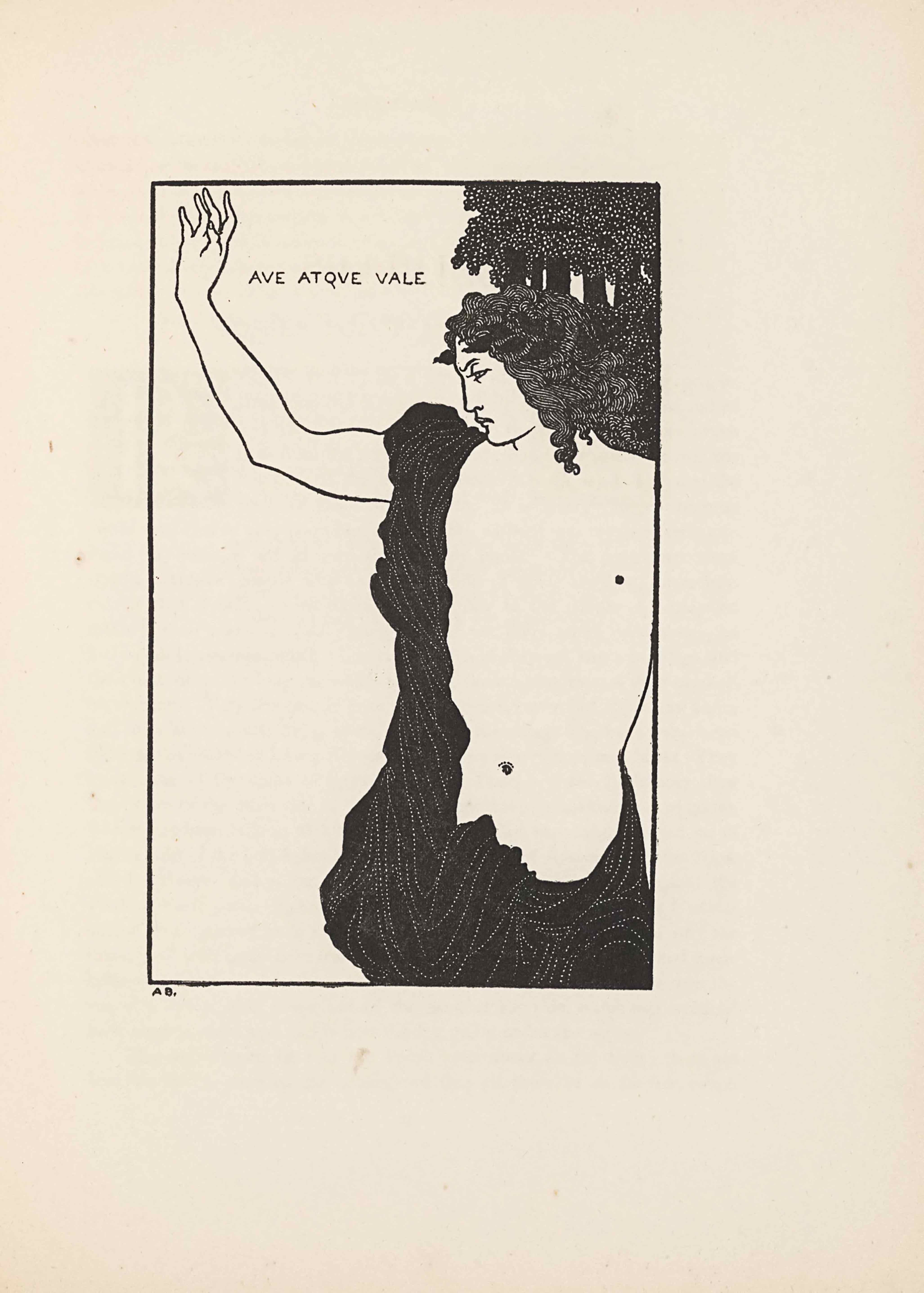 """The line-block reproduction of a pen-and-ink drawing by Beardsley is bordered by a rectangular box in portrait orientation and illustrates Beardsley's facing poem, """"Catullus,"""" on page 52. The title of the image is hand-lettered in the top left of the image; it reads: """"AVE ATQUE VALE"""" [caps]. This translates as """"Hail and Farewell,"""" the ending of one of the most well-known eulogies by the Latin poet, Catullus (Carmen 101), which Beardsley translates into English verse. The illustration is of a classical male figure who takes up almost all of the right side of the picture plane. He is bare-chested, but wearing a black toga that covers his lower half and his right side, extending over the top of his right shoulder. His right arm is extended away from his body, bent at the elbow in a gesture of farewell. The figure's body is facing towards the viewer, but his head is turned right. He has curling hair that extends just past his shoulders. Directly behind the figure's head in the upper right corner, stands a thicket of trees. They consist of black trunks and white dotted leaves. The artist's initials are printed in the bottom left corner below the border: """"A.B"""" [caps]."""