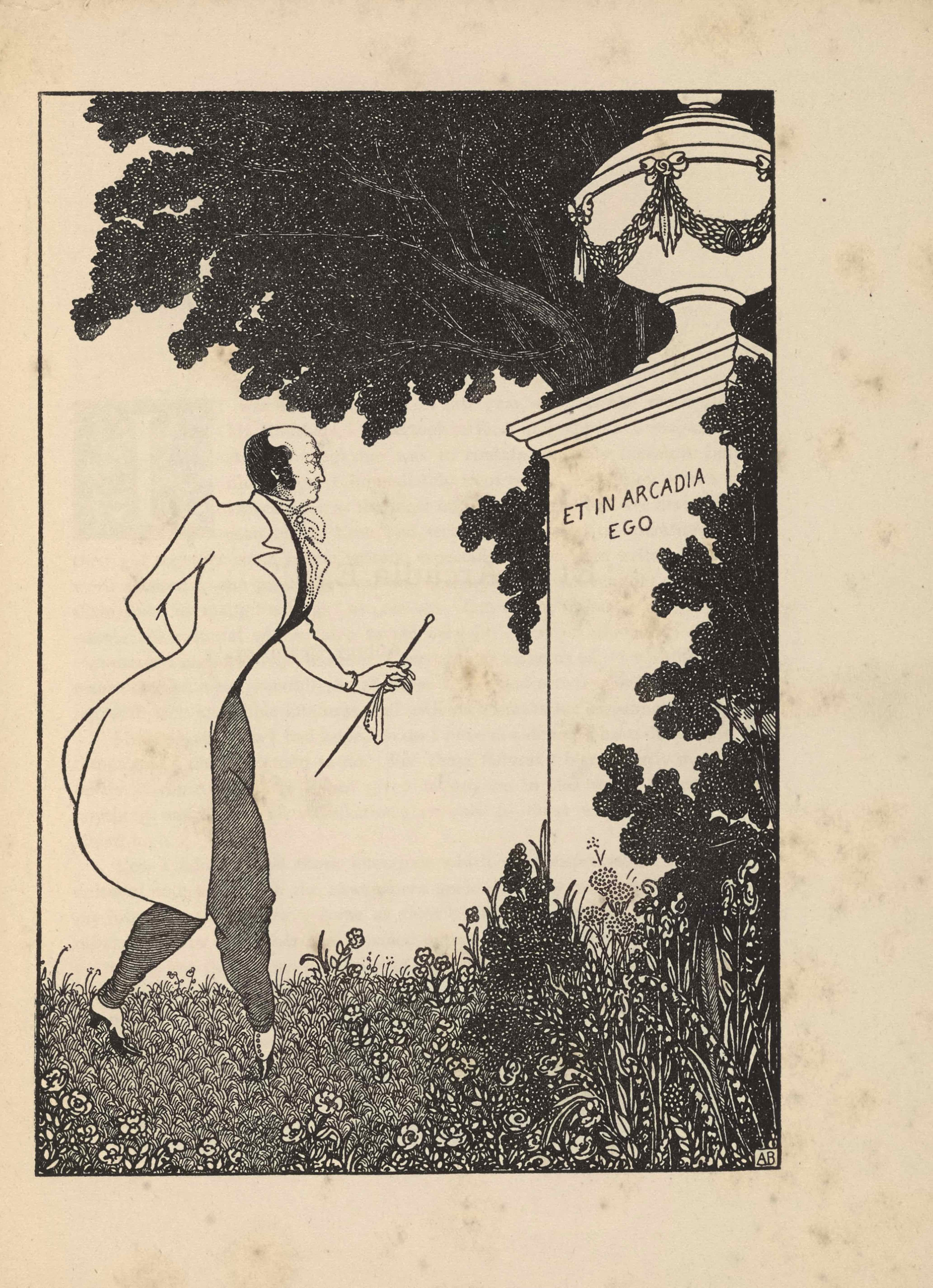 """The framed illustration, in portrait orientation, uses a line-block reproduction of Beardsley's pen-and-ink design.. The image depicts a contemporary man in a tailcoat in a garden or park standing before a large column with an urn on top. Situated on the right of the composition, the tall white column is partially covered by the leaves of a tall bush. Around its base there is long grass and a variety of plants and flowers. On the column is etched the illustration's title: """"ET IN ARCADIA EGO"""" [caps]. Atop the column rests a large covered urn with a thin base and a rounded body. The body of the urn is wreathed in a looping garland that is tied with evenly spaced bows. The top of the urn is tiered; atop the smallest tier rests a circular knob. A dark tree extends up from behind the column, it continues to the left side of the image and gets cut off by the top edge of the illustration. The grass on the left side of the image is shorter, A man stands on the left of the composition in profile, facing the column on the right. He is in mid step towards the column. He has a black mustache and black hair; he is balding. He has a white tailcoat that extends down to his knees. He has a black shirt under the coat and a white cravat at his neck. He has grey trousers on that are tucked in at the bottom into white and black pumps. His right hand is tucked behind his back. His left hand is extended out slightly. In it he holds a white handkerchief and cane. The artist's initials """"AB"""" [caps] are hand printed in the bottom right corner of the image."""