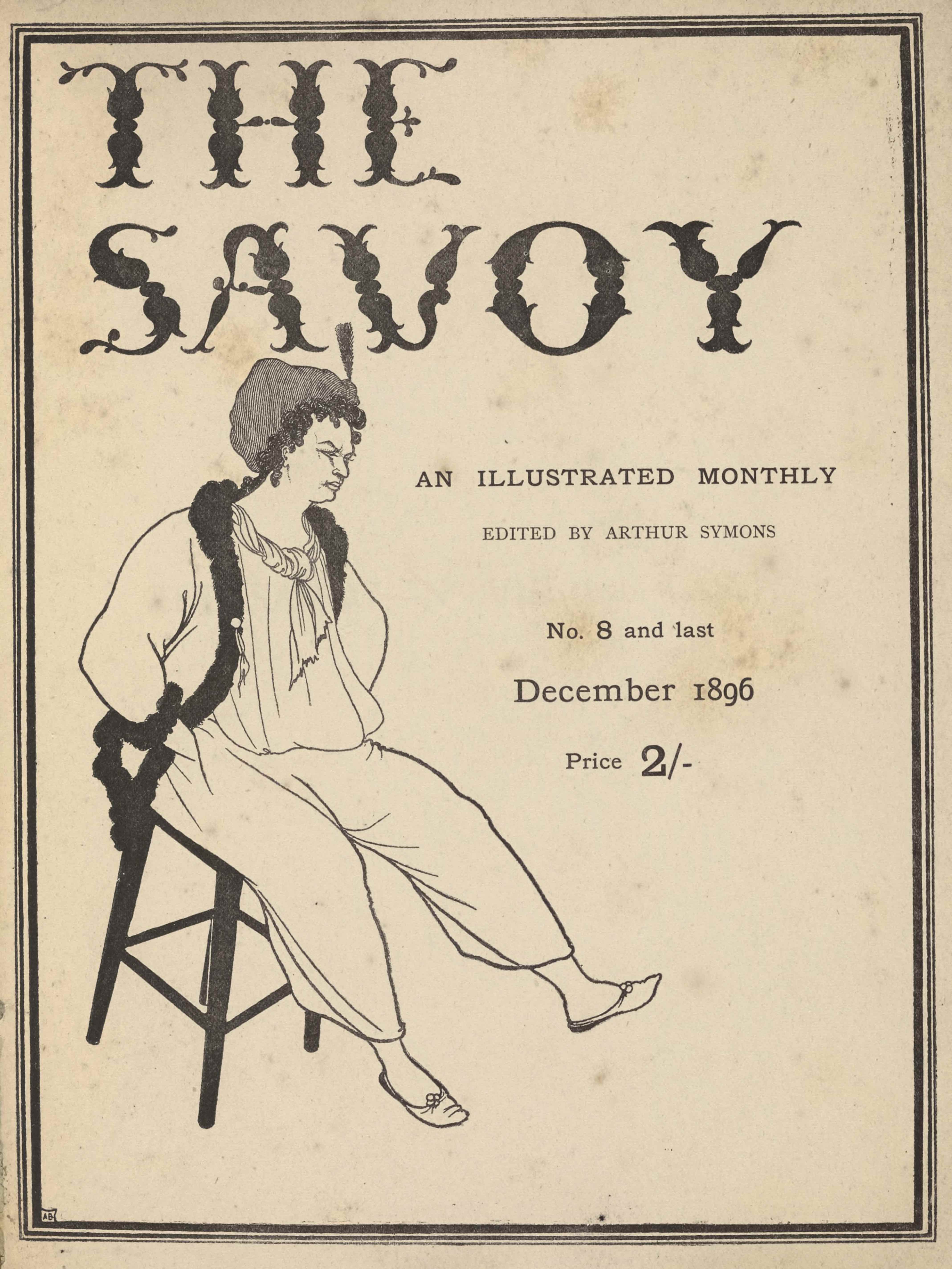 """The triple-lined title page, in portrait orientation, combines a line-block reproduction of a pen-and-ink design with letterpress. Across the top of the page, in fancy black lettering, appears the title: """"THE SAVOY"""" [large caps]. This title is done in a unique calligraphy consisting of flowers for the thicker sections of words and stems for the thinner parts. Halfway down the page, on the right, is is the subtitle in smaller font that reads: """"AN ILLUSTRATED MONTHLY"""" [caps]. On the line below and printed in a lighter font reads: """"EDITED BY ARTHUR SYMONS"""" [small caps]. On the subsequent line below is printed: """"No. 8 and last"""". In bigger font below that the date of publication reads: """"December 1896."""" And below that reads: """"Price 2/-"""". Below the title and to the left of the publishing information sits a figure, possibly a Pierrot, that takes up the majority of the left half of the page. The figure, who seems to be male, is sitting on a stool facing right; the stool is tilted forward with the back legs off the ground. He has his hands in his trouser pockets and a furrowed brow. He has curly black hair that extends part way down his neck and a grey cap over top. The figure has a white ascot tied around his neck and a loose white tunic tucked into baggy white trousers. He has an unbuttoned overcoat, the edges of which are black and textured like thick fur. The figure is wearing plain slippers."""
