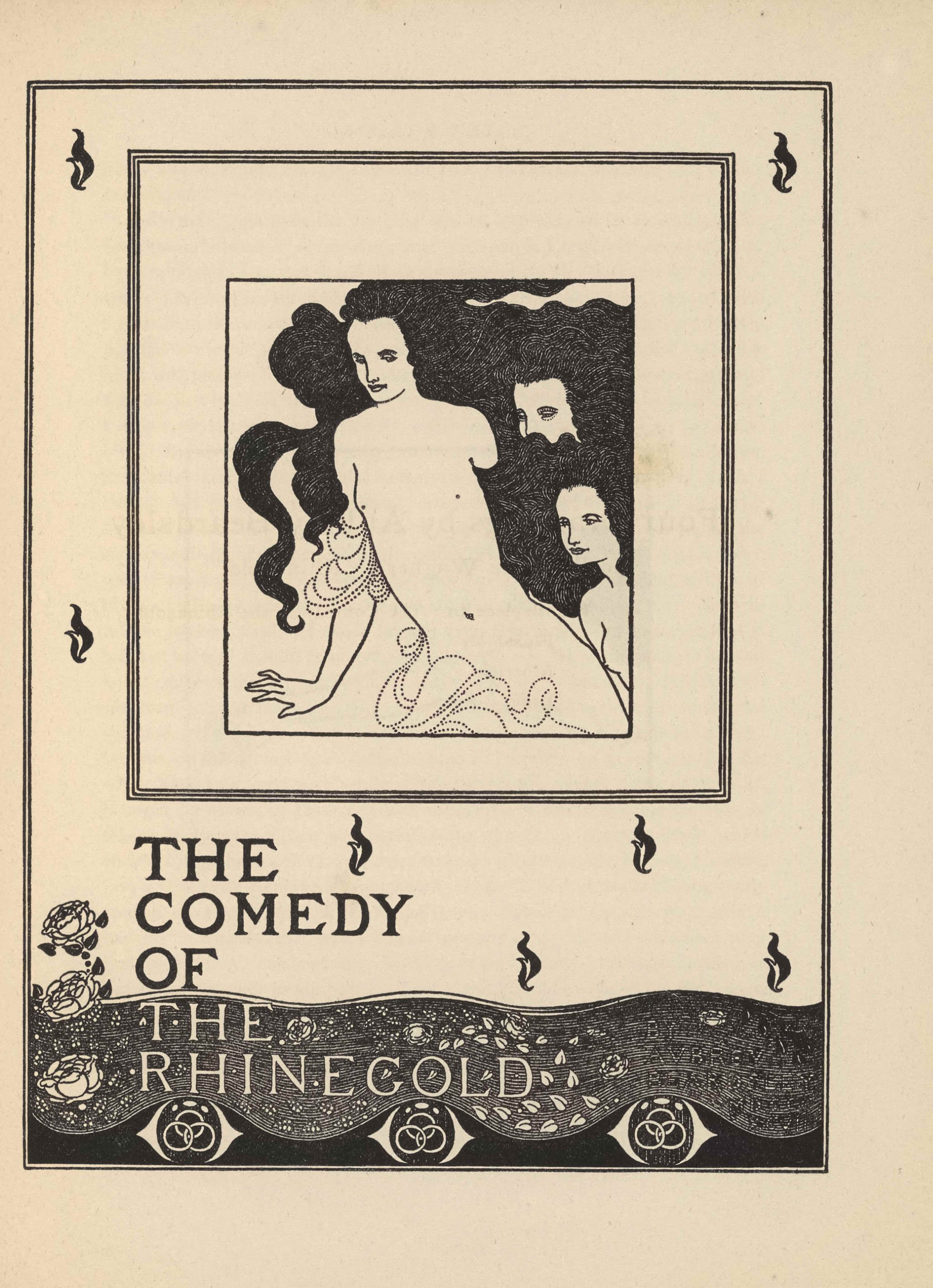 """The framed frontispiece, in portrait orientation, combines a line-block reproduction of Beardsley's pen-and-ink design with letterpress. The frontispiece includes the opera's name in the bottom left corner of the page, it reads: """"THE COMEDY OF THE RHINEGOLD"""" [caps]. The design presents as a stage curtain, with the publishing information on the scalloped decorated bottom edge and the illustration set into a frame on the face of the curtain, surrounded by flame-like decorations. The bottom edge of the curtain, which occupies about a third of the image, is divided into two parts; the lower half is white and the upper half is white. The opera's title is separated out with one word on each line so that they are stacked on top of one another. """"THE COMEDY OF"""" [caps] is inked in black in the white section, whereas """"THE RHINEGOLD"""" [caps] is inked in white in the black section. At the very bottom edge, below the scalloped fringe of the curtain, there is an ornament frieze created out of three repeated shapes. The decoration looks like an eye with three interlinked hoops where the pupil ought to be. On the left edge, moving up from the fringe to the curtain, there are three roses. Within the framed image on the centre of the curtain there are three figures. The central figure is nude save for fabric hanging off their right elbow and more fabric which passes in front of their groin. The figure is androgynous. They have their right hand extended out and down. Their hair is black and takes up much of the background. There is a second androgynous figure by the first's right shoulder, though only the top half of this figure's face is visible and nothing else. The third androgynous nude figure stands on the right edge of the page so that only their head and chest are visible. Their black hair blends into the black hair of the first figure."""