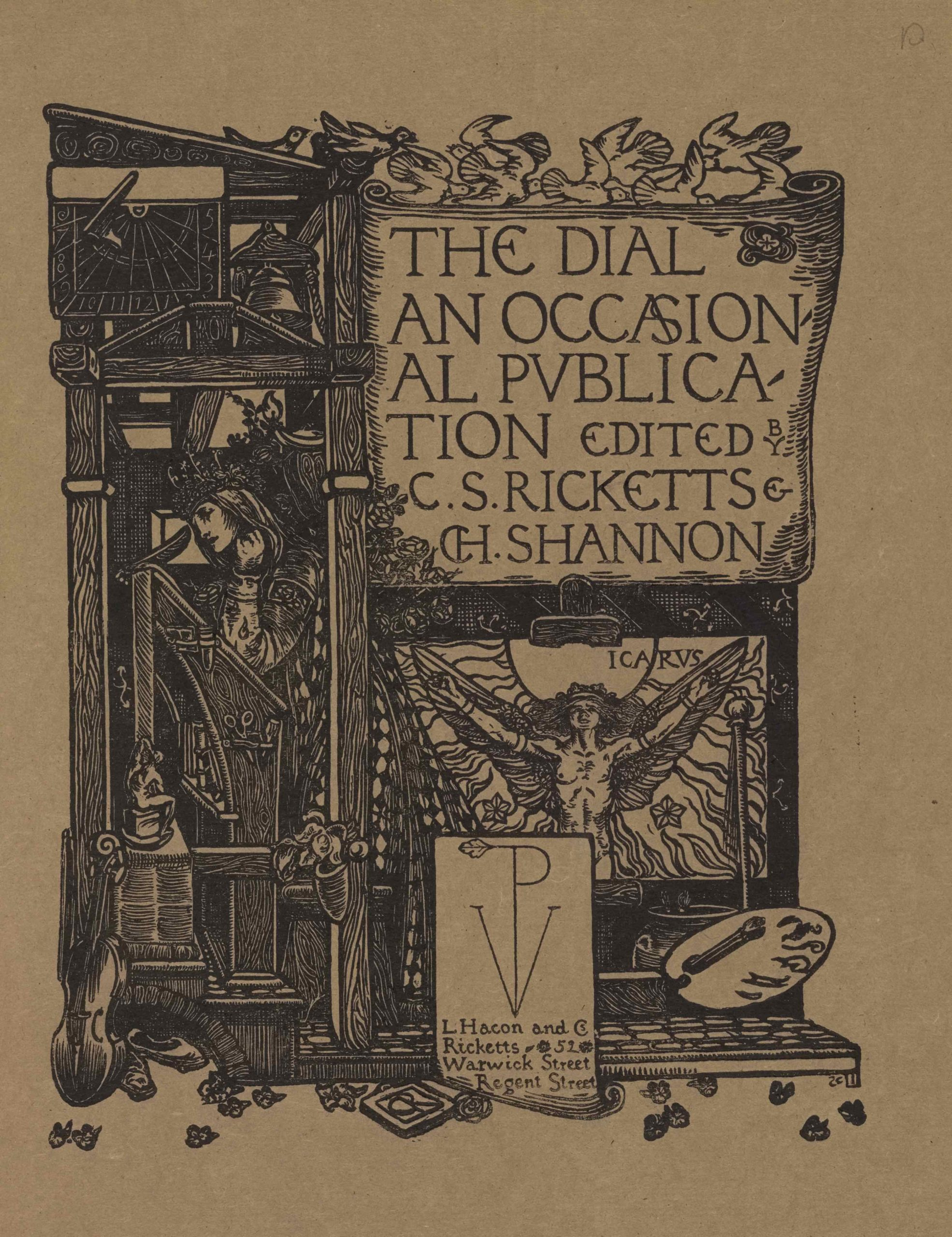 "The image is printed in black ink on buff coloured paper. It is centered in portrait orientation on the page. In the upper right region of the image, a large scroll or cartouche displaying the text ""The Dial: An Occasional Publication Edited by C.S. Ricketts and CH. Shannon"" in large capital letters is positioned on a tall structure made from wooden cross beams. Ten white doves appear to be flying above in both directions to land on the top beam of the structure. Below the large scroll is a sheaf of roses and a labelled image of Icarus, naked , with his arms outstretched beside him to hold up his wings. Icarus is standing in front of the sun and is surrounded by flames and various scattered flowers. A framed box is below the Icarus iconography displaying a stylized monogram of the capital letters ""VP."" The ""P,"" runs down the centre of the ""V,"" and has a leaf emerging from it on the left. Below the monogram is the publishing information: ""L. Hacon and CS Ricketts 52 Warwick Street Regent Street."" The artist's initials ""CR"" appear centered below the box, set within a book. To the right of this box is an artist's palette with one brush and a jar with two sprouting plants. In the upper left portion of the image, a sundial and a bell are displayed underneath the lectern-style roof of the structure on the left side, adjacent with the first two lines of text on the scroll. Below them is an open room built in the confines of the wooden cross beams. A woman with a crowned headpiece, long hair, and an ornamented robe, is standing in left profile in the open room. She appears to be leaning against a tall writing desk/prayer stand/ art desk, which is also depicted in profile. The woman's left arm is bent and rested on the desk and raised beneath her chin. Her right arm is rested up against the desk and she appears to be holding a quill pen with her right hand. The side of the desk contains artisanal instruments such as scissors and engravers. A small grotesque supports one of the legs of the desk at left. Below this pedestal is leaning a violin and a pair of slippers. Scattered across the whole bottom border of the image are leaves or flower petals."