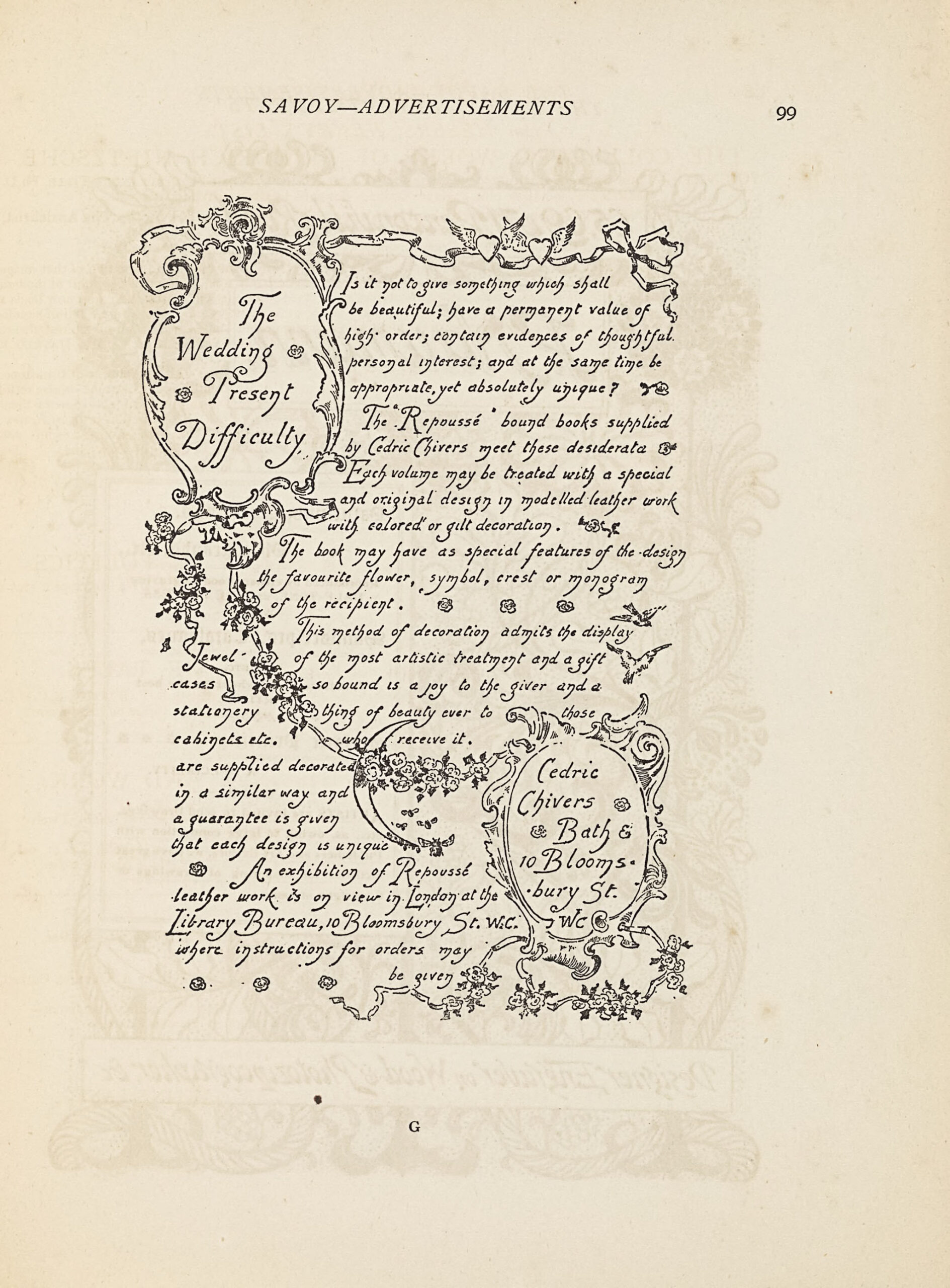 """The image is in portrait orientation and printed in black ink. The image is an advertisement titled """"The Wedding Present Difficulty"""" and shows two sections of advertising copy in addition to the title and advertiser's contact information, with flowers and flourishes dividing up the sections. The advertisement's title is located in the top left corner of the page, contained within an oval cartouche composed of flourishing ribbons and leavesof flourishing designs, with a rose on either side of the text. These flourishing designs extend out from the top of the oval to frame the image along the top edge and from the bottom of the oval to divide the body text in a curving diagonal line extending from the top left of the image to the bottom right. The diagonal line connects the oval cartouche containing the advertisement's title to the oval cartouche containing the advertiser's contact information. These flourishing designs are decorated with winged hearts along the top and several bunches of roses, a crescent moon, and bumblebees along the diagonal. The upper section of the image contains the text: """"Is it not to give something which shall be beautiful; have a permanent value of high order; contain evidences of thoughtful personal interest; and at the same time be appropriate, yet absolutely unique? The """"Repoussé"""" bound books supplied by Cedric Chivers meet these desiderata. Each volume may be treated with a special and original design in modelled leather work with colored or gilt decoration. The book may have as special features of the design the favourite flower, symbol, crest or monogram of the recipient. This method of decoration admits the display of the most artistic treatment and a gift so bound is a joy to the giver and a thing of beauty ever to those who receive it."""" This section of text is decorated throughout with roses, fleurons, and doves. The lower section of the image, below the diagonal line, contains the text: """"Jewel-cases, stationery, cabinets, etc. are """